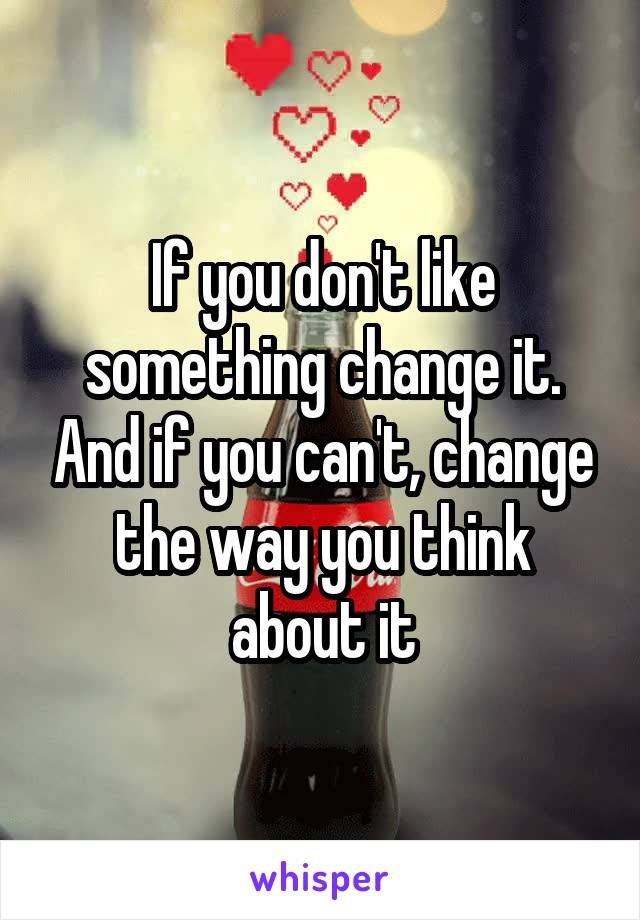 If you don't like something change it. And if you can't, change the way you think about it