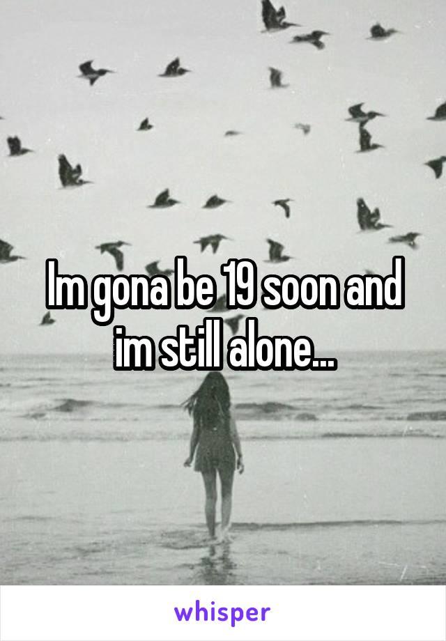 Im gona be 19 soon and im still alone...