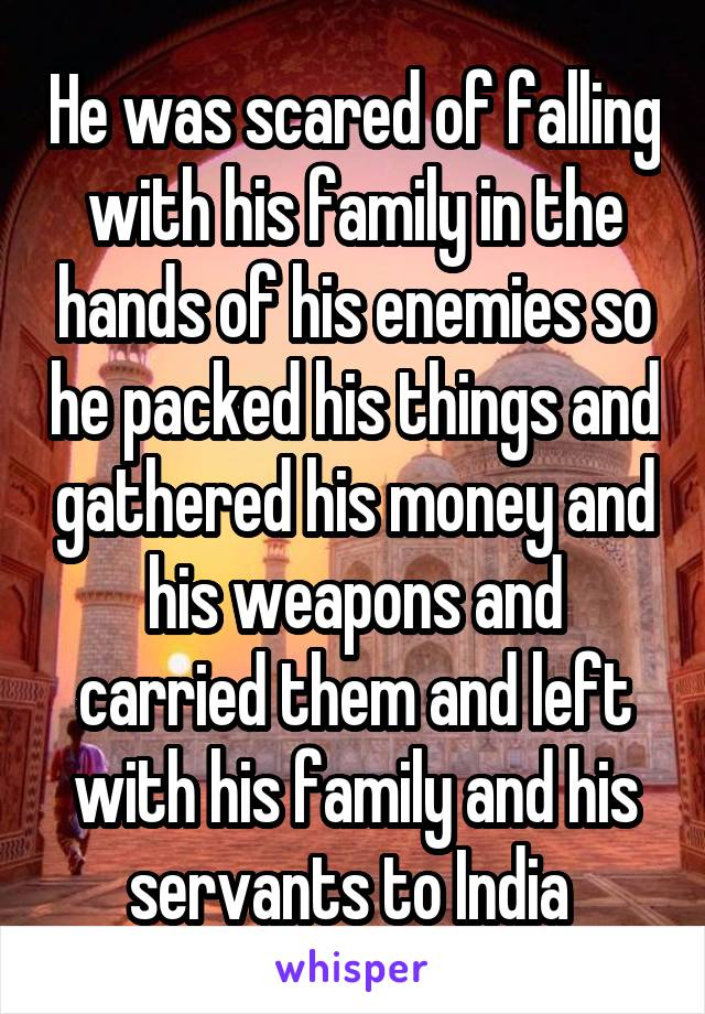 He was scared of falling with his family in the hands of his enemies so he packed his things and gathered his money and his weapons and carried them and left with his family and his servants to India