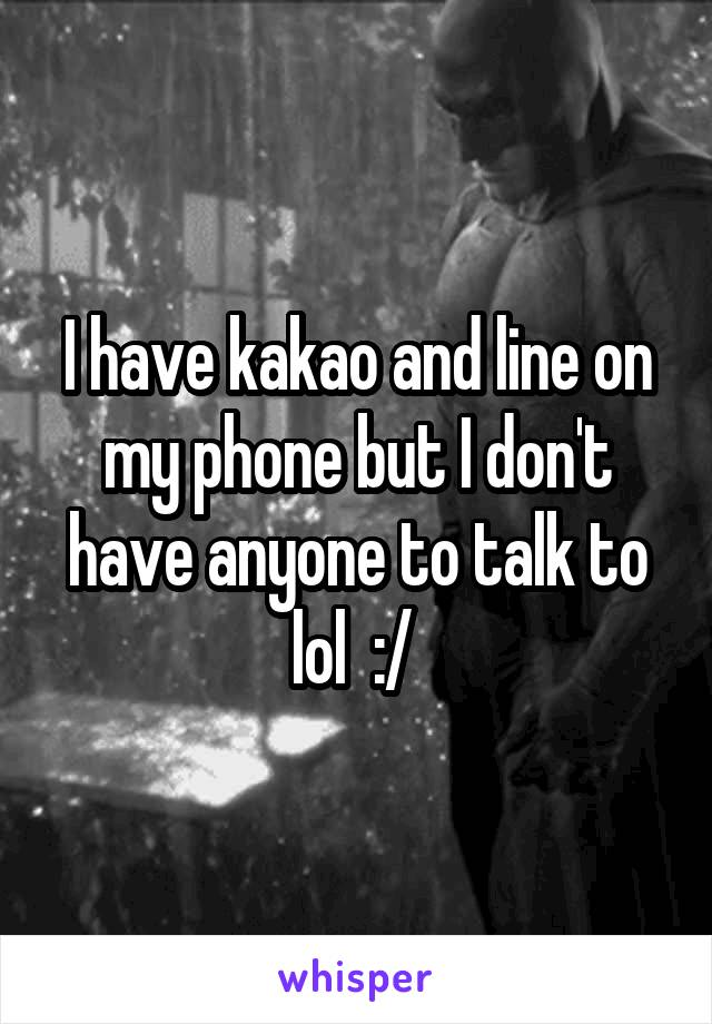 I have kakao and line on my phone but I don't have anyone to talk to lol  :/
