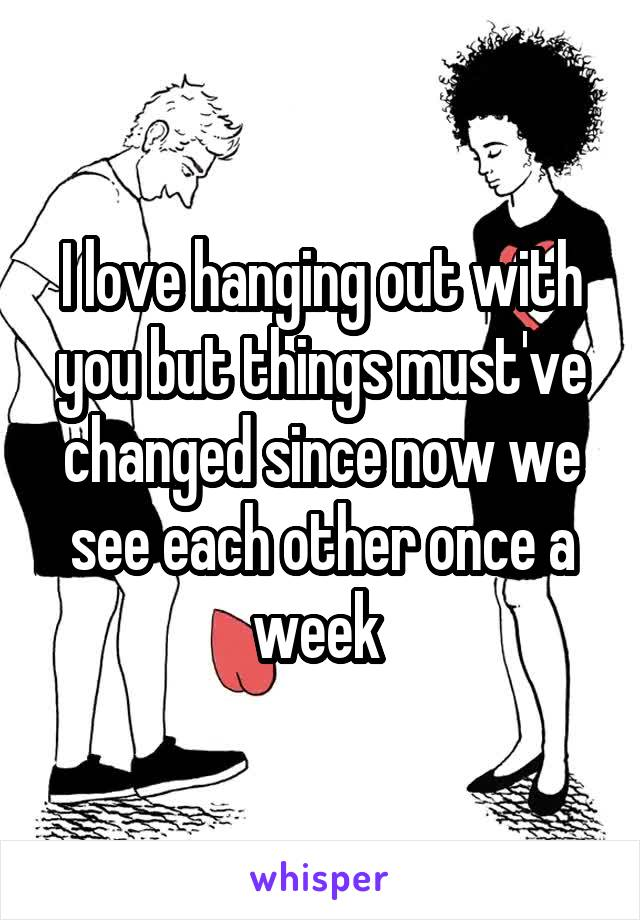 I love hanging out with you but things must've changed since now we see each other once a week