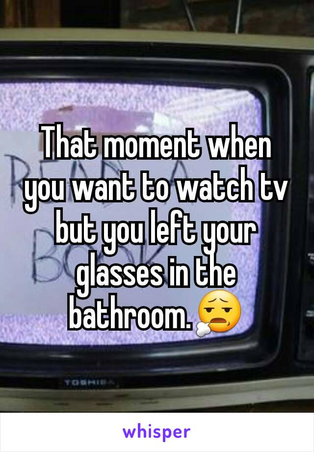 That moment when you want to watch tv but you left your glasses in the bathroom.😧