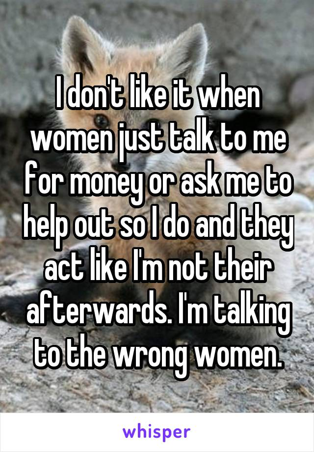 I don't like it when women just talk to me for money or ask me to help out so I do and they act like I'm not their afterwards. I'm talking to the wrong women.