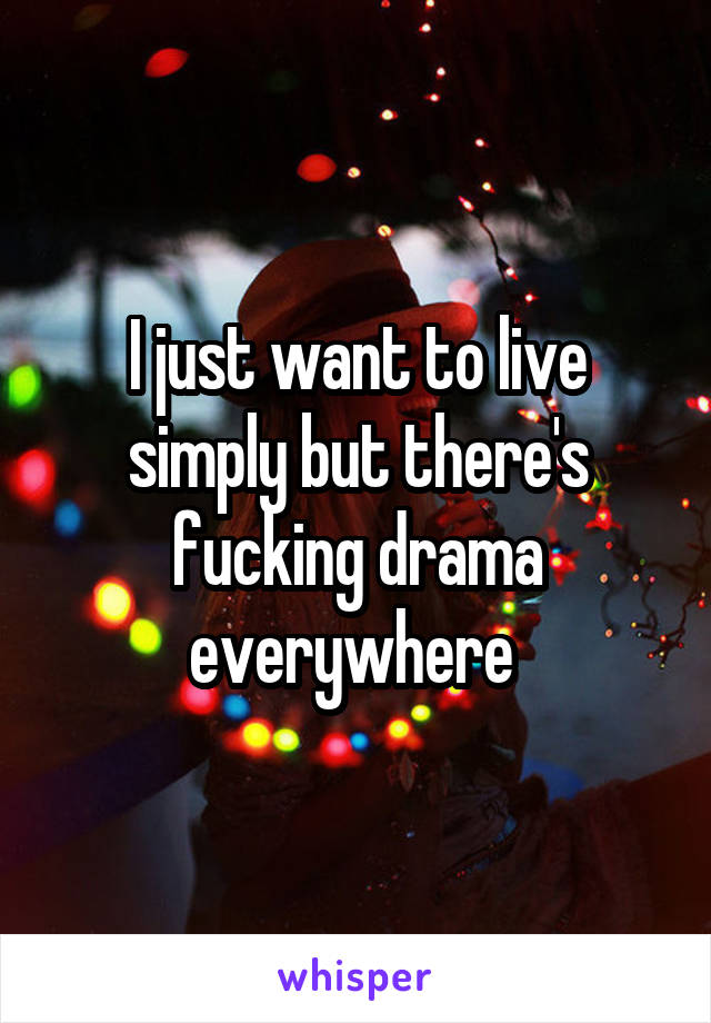 I just want to live simply but there's fucking drama everywhere