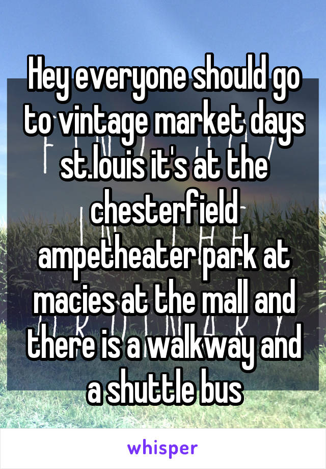 Hey everyone should go to vintage market days st.louis it's at the chesterfield ampetheater park at macies at the mall and there is a walkway and a shuttle bus