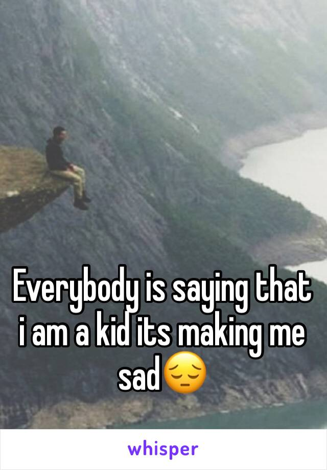 Everybody is saying that i am a kid its making me sad😔