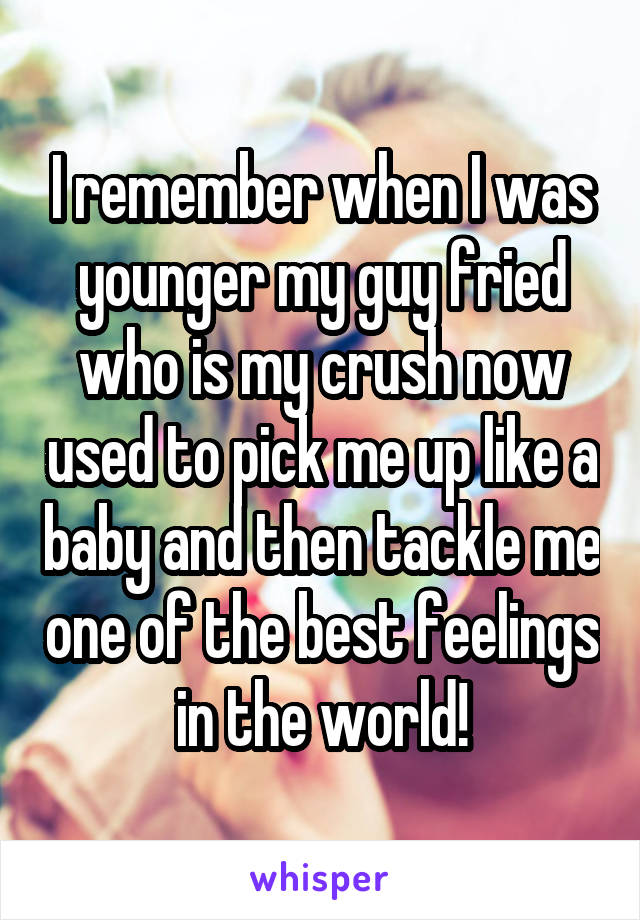I remember when I was younger my guy fried who is my crush now used to pick me up like a baby and then tackle me one of the best feelings in the world!