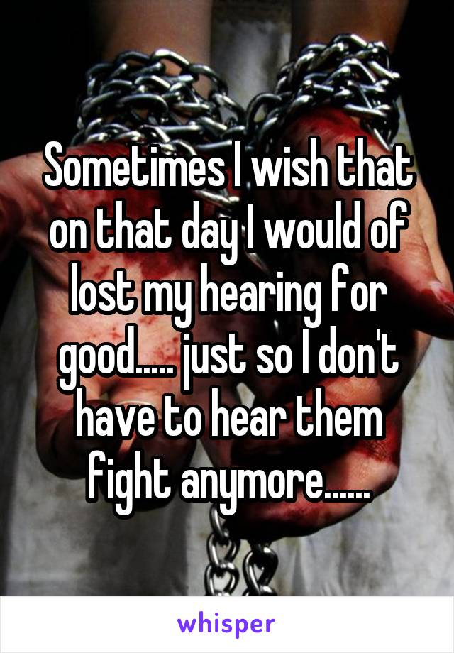 Sometimes I wish that on that day I would of lost my hearing for good..... just so I don't have to hear them fight anymore......