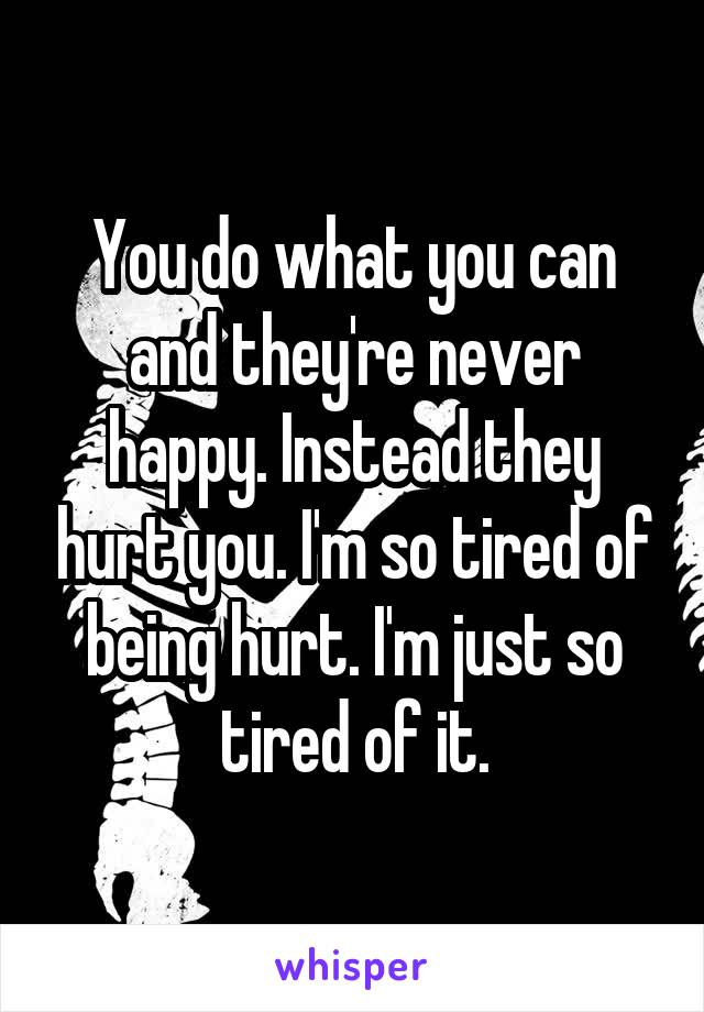 You do what you can and they're never happy. Instead they hurt you. I'm so tired of being hurt. I'm just so tired of it.