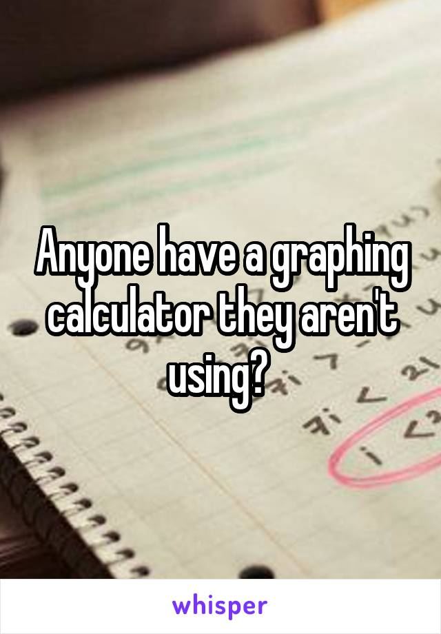 Anyone have a graphing calculator they aren't using?