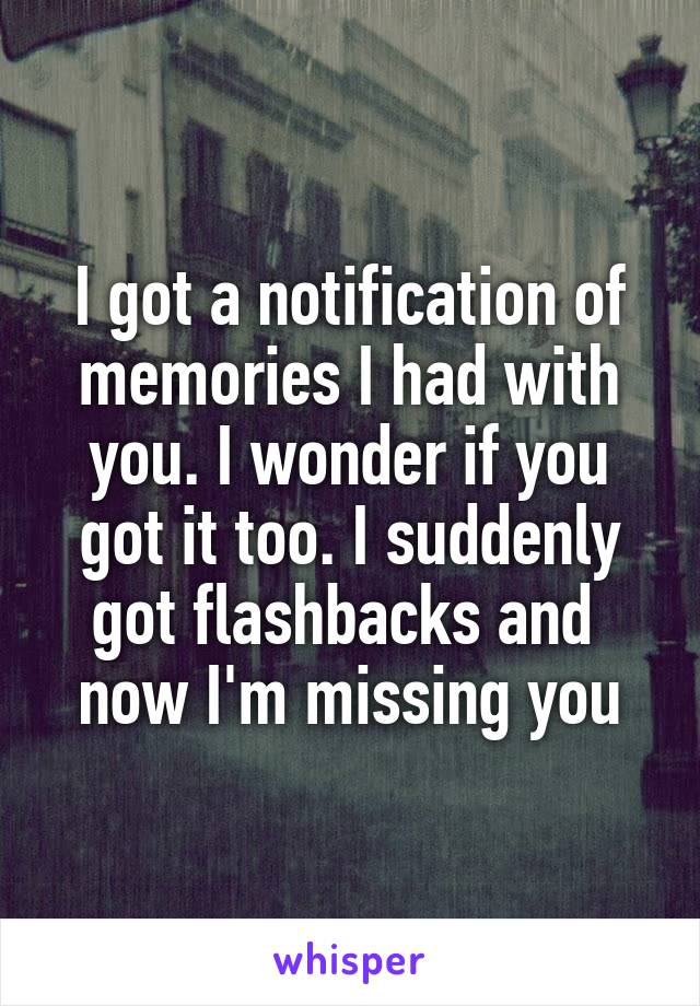 I got a notification of memories I had with you. I wonder if you got it too. I suddenly got flashbacks and  now I'm missing you