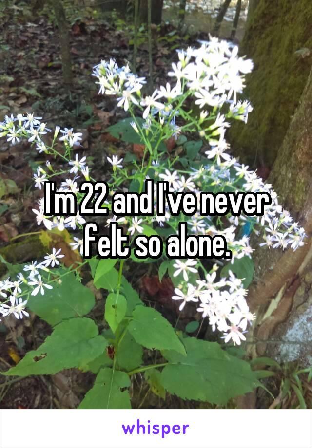 I'm 22 and I've never felt so alone.