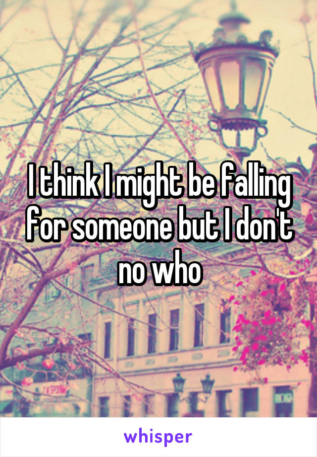 I think I might be falling for someone but I don't no who