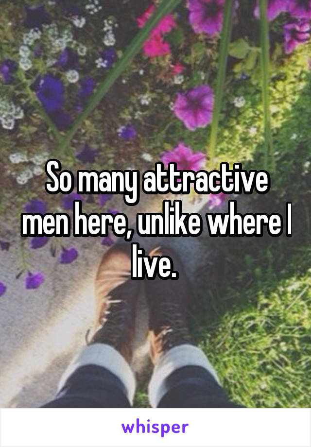 So many attractive men here, unlike where I live.