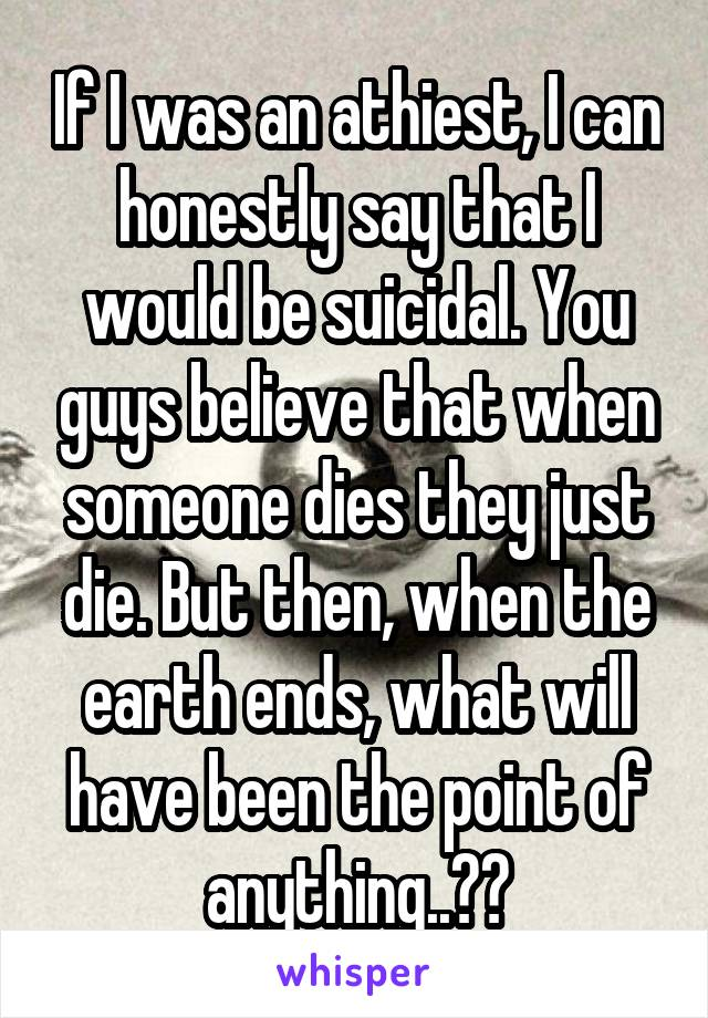 If I was an athiest, I can honestly say that I would be suicidal. You guys believe that when someone dies they just die. But then, when the earth ends, what will have been the point of anything..??