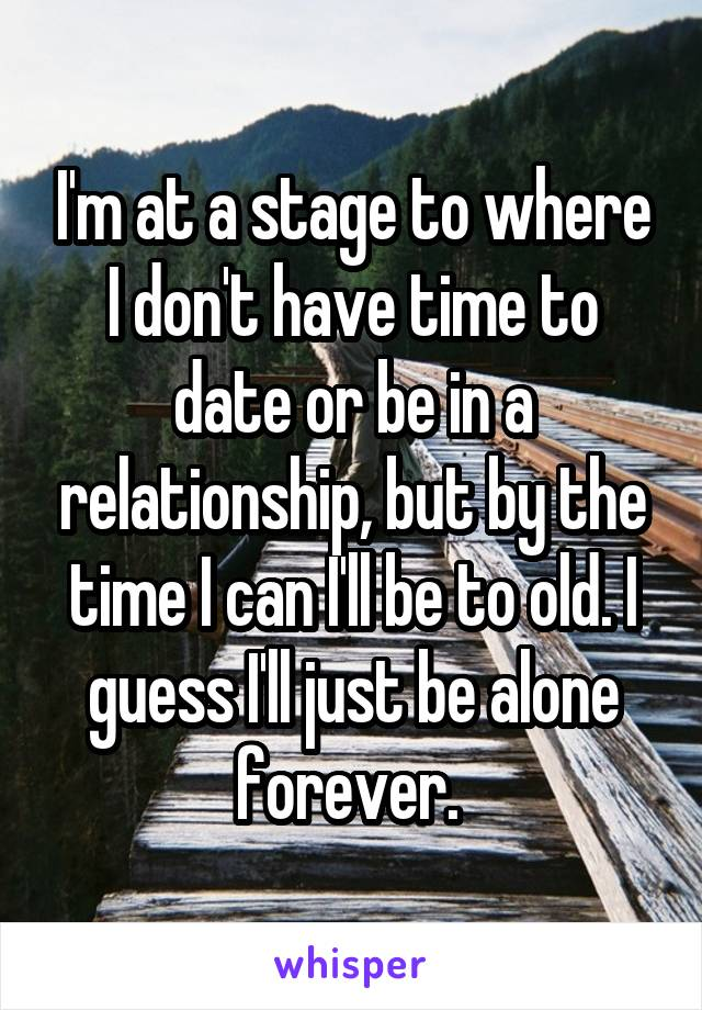 I'm at a stage to where I don't have time to date or be in a relationship, but by the time I can I'll be to old. I guess I'll just be alone forever.