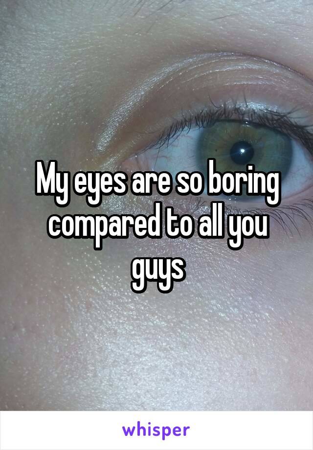 My eyes are so boring compared to all you guys