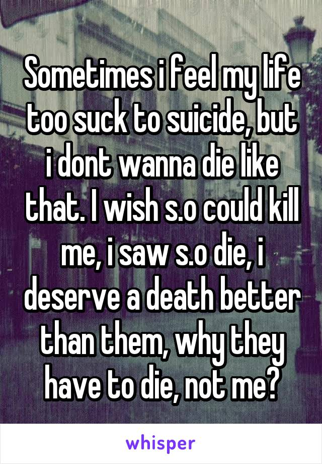Sometimes i feel my life too suck to suicide, but i dont wanna die like that. I wish s.o could kill me, i saw s.o die, i deserve a death better than them, why they have to die, not me?