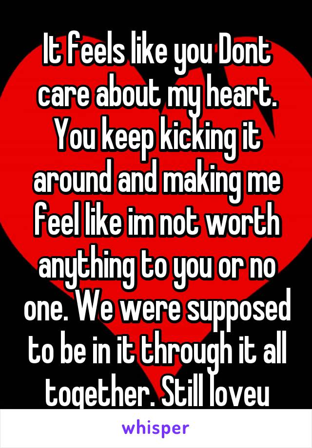 It feels like you Dont care about my heart. You keep kicking it around and making me feel like im not worth anything to you or no one. We were supposed to be in it through it all together. Still loveu
