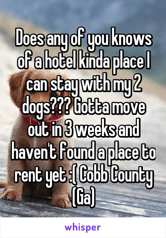 Does any of you knows of a hotel kinda place I can stay with my 2 dogs??? Gotta move out in 3 weeks and haven't found a place to rent yet :( Cobb County (Ga)