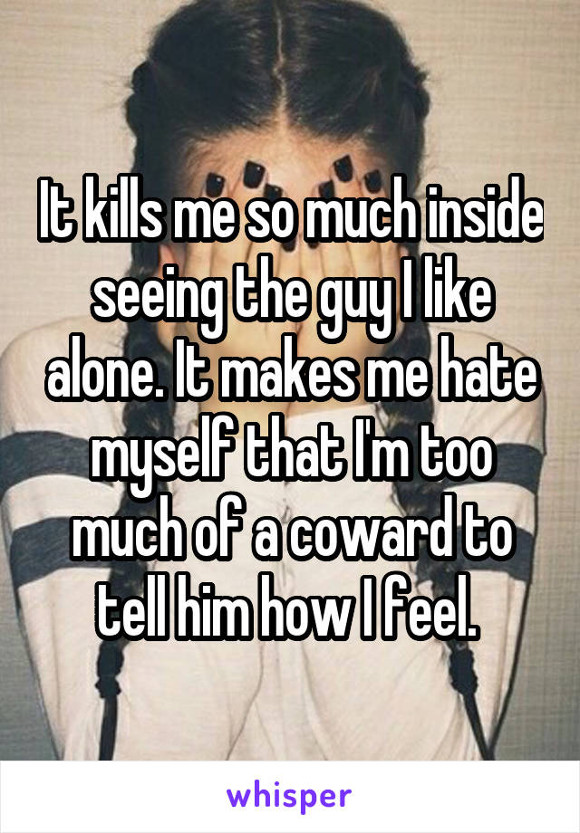 It kills me so much inside seeing the guy I like alone. It makes me hate myself that I'm too much of a coward to tell him how I feel.