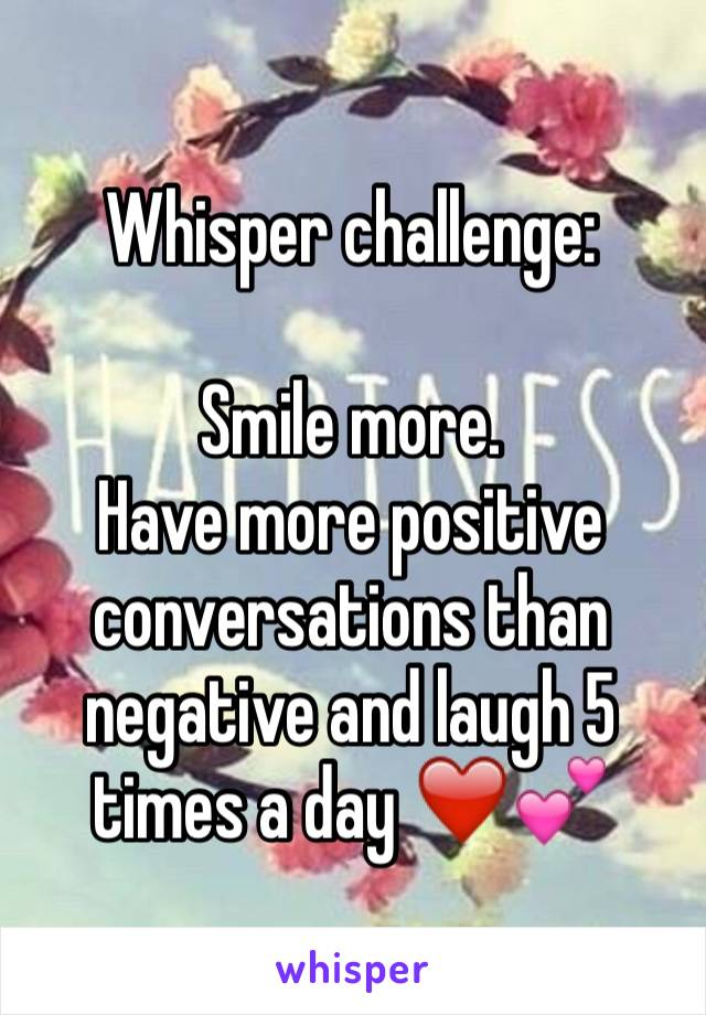 Whisper challenge:  Smile more.  Have more positive conversations than negative and laugh 5 times a day ❤️💕