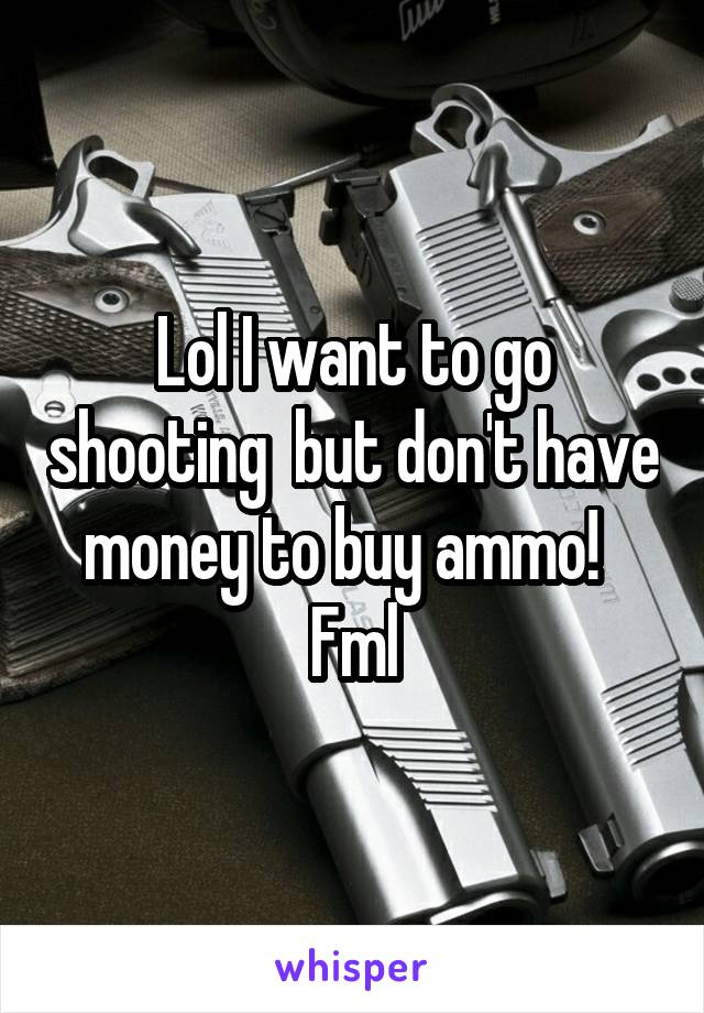Lol I want to go shooting  but don't have money to buy ammo!   Fml
