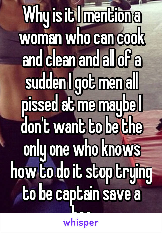 Why is it I mention a woman who can cook and clean and all of a sudden I got men all pissed at me maybe I don't want to be the only one who knows how to do it stop trying to be captain save a hoe
