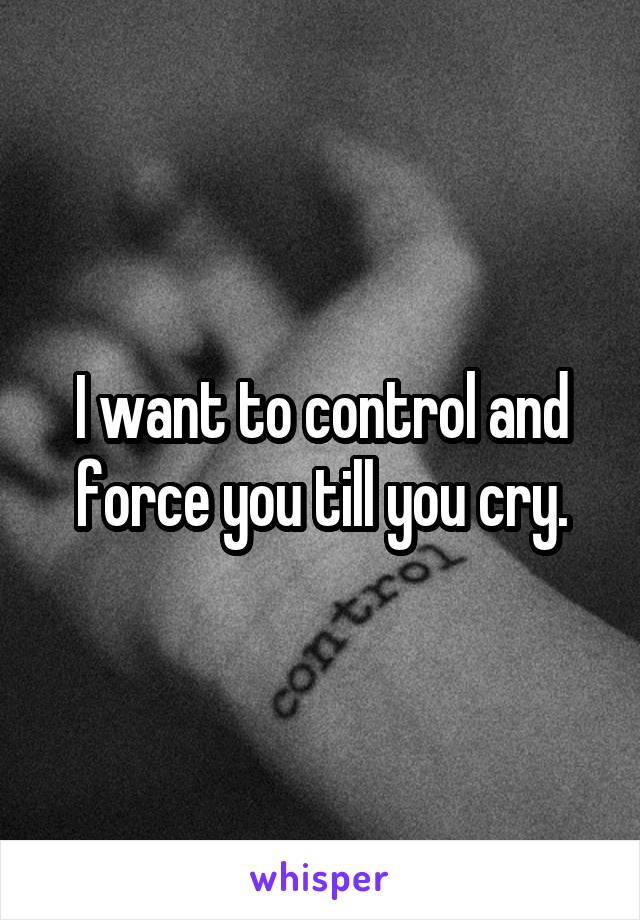 I want to control and force you till you cry.
