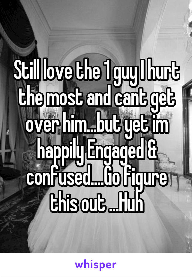Still love the 1 guy I hurt the most and cant get over him...but yet im happily Engaged & confused....Go figure this out ...Huh