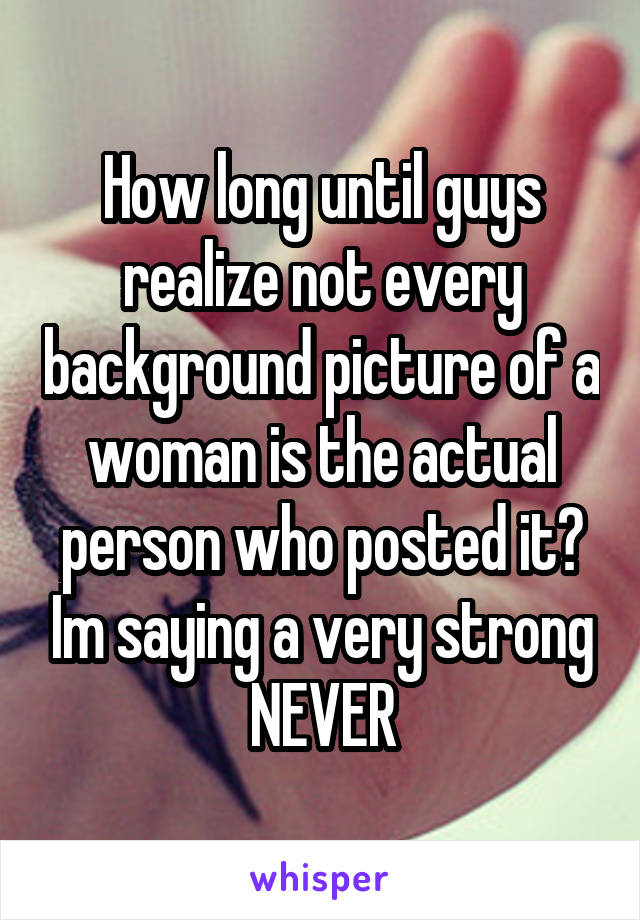 How long until guys realize not every background picture of a woman is the actual person who posted it? Im saying a very strong NEVER