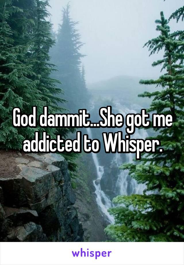 God dammit...She got me addicted to Whisper.