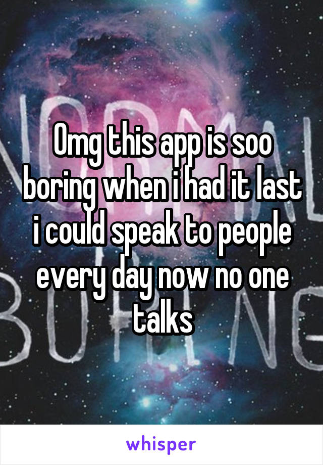Omg this app is soo boring when i had it last i could speak to people every day now no one talks