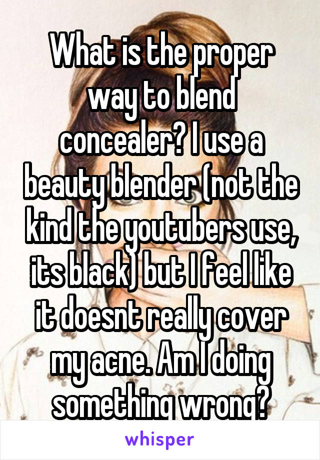 What is the proper way to blend concealer? I use a beauty blender (not the kind the youtubers use, its black) but I feel like it doesnt really cover my acne. Am I doing something wrong?