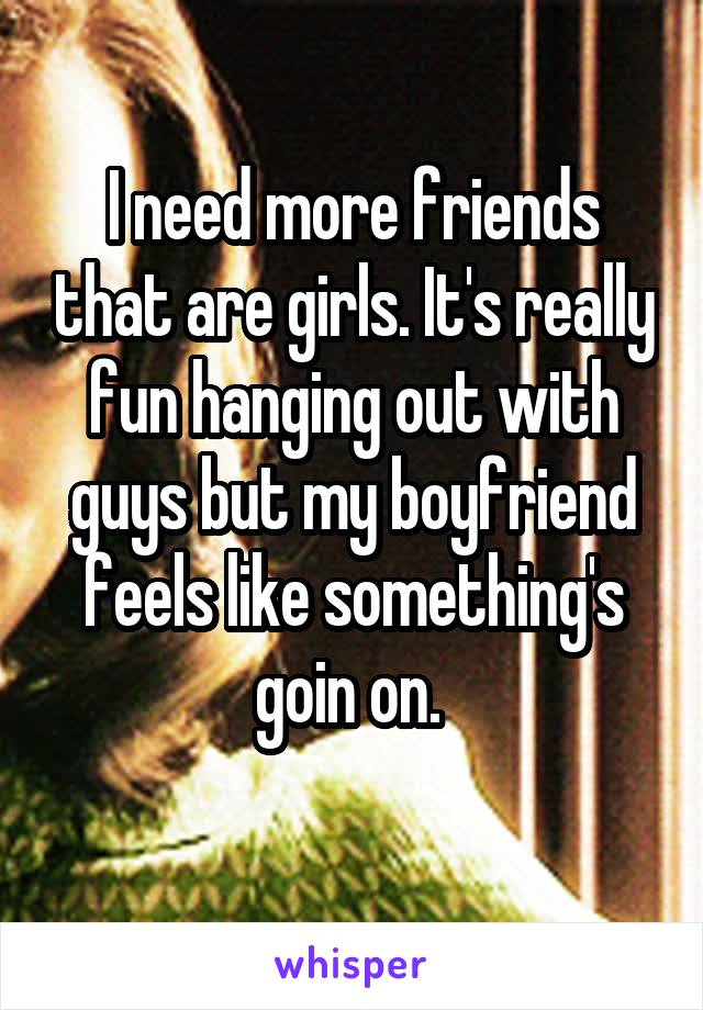I need more friends that are girls. It's really fun hanging out with guys but my boyfriend feels like something's goin on.