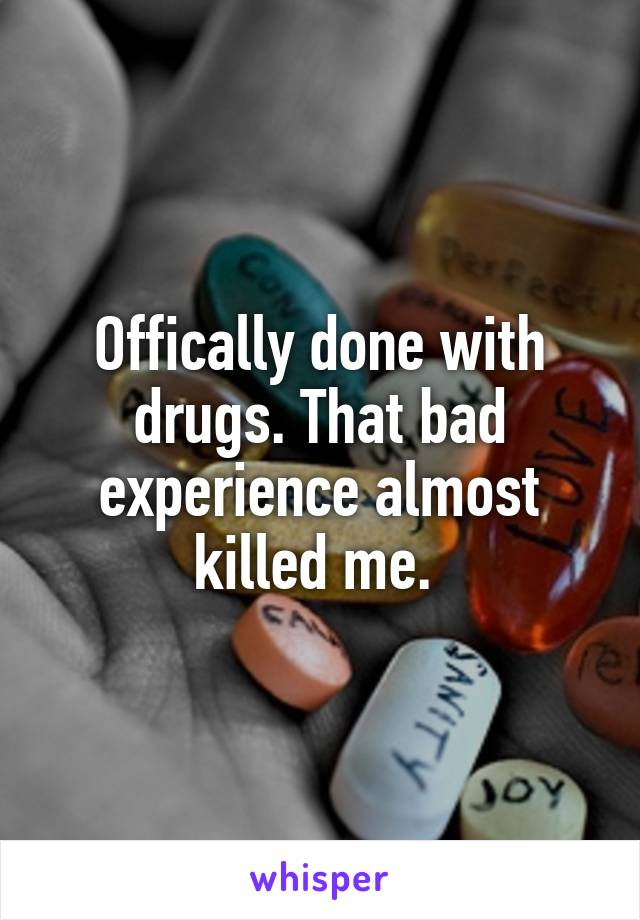 Offically done with drugs. That bad experience almost killed me.