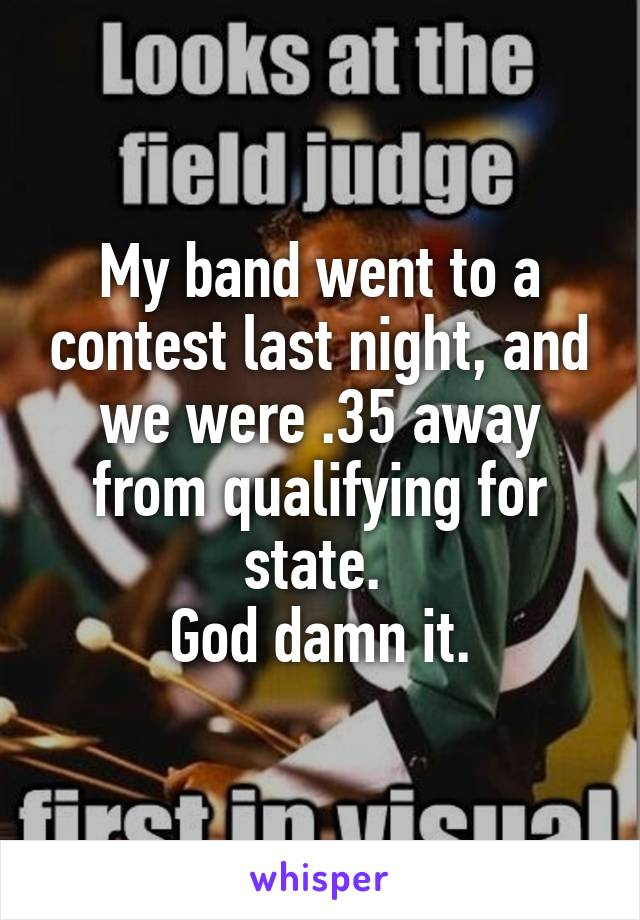 My band went to a contest last night, and we were .35 away from qualifying for state.  God damn it.