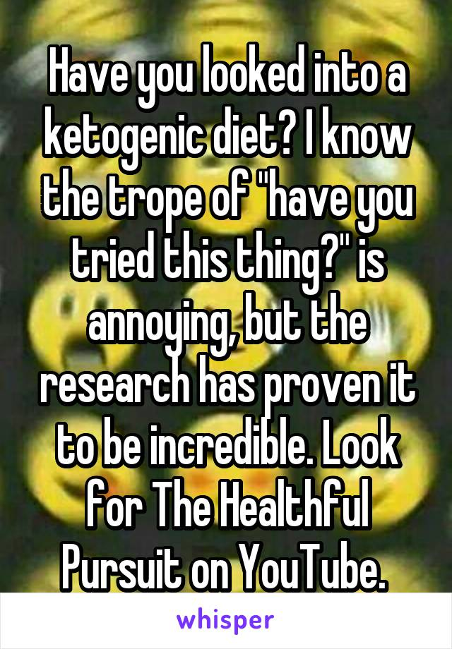 "Have you looked into a ketogenic diet? I know the trope of ""have you tried this thing?"" is annoying, but the research has proven it to be incredible. Look for The Healthful Pursuit on YouTube."