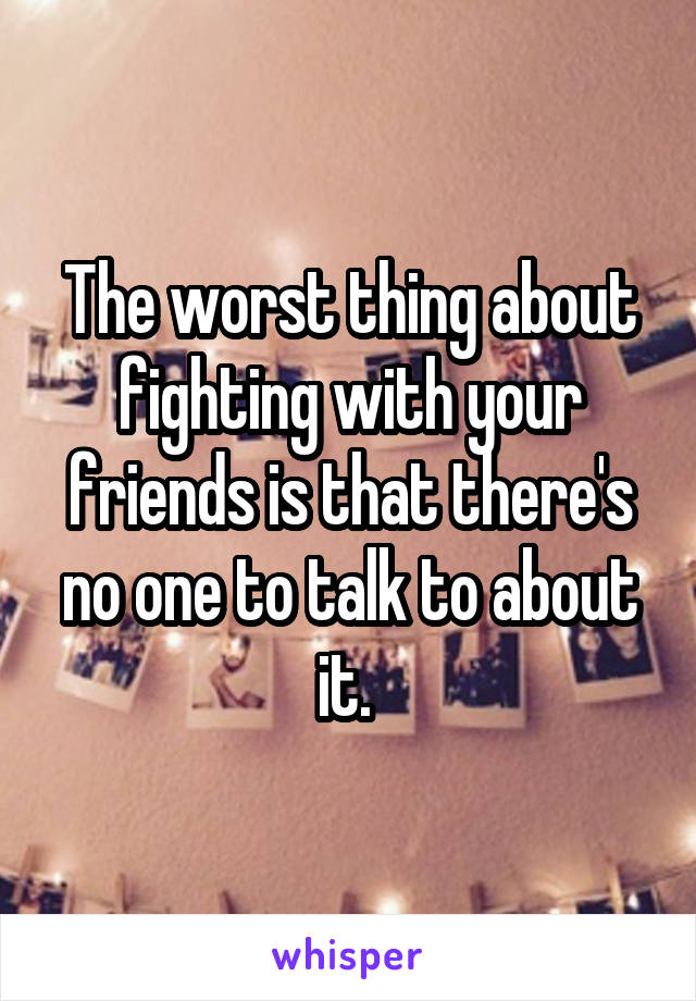 The worst thing about fighting with your friends is that there's no one to talk to about it.
