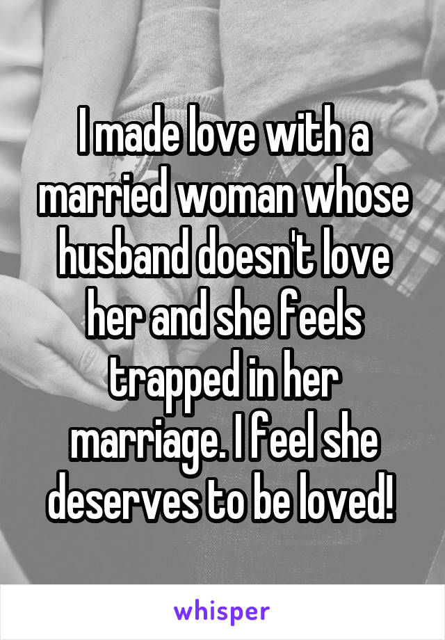 I made love with a married woman whose husband doesn't love her and she feels trapped in her marriage. I feel she deserves to be loved!