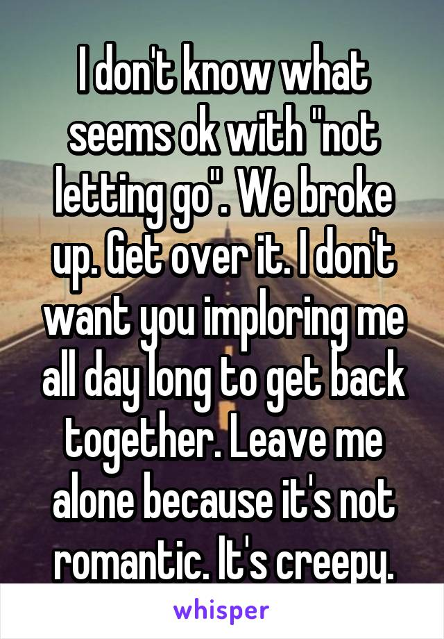 "I don't know what seems ok with ""not letting go"". We broke up. Get over it. I don't want you imploring me all day long to get back together. Leave me alone because it's not romantic. It's creepy."