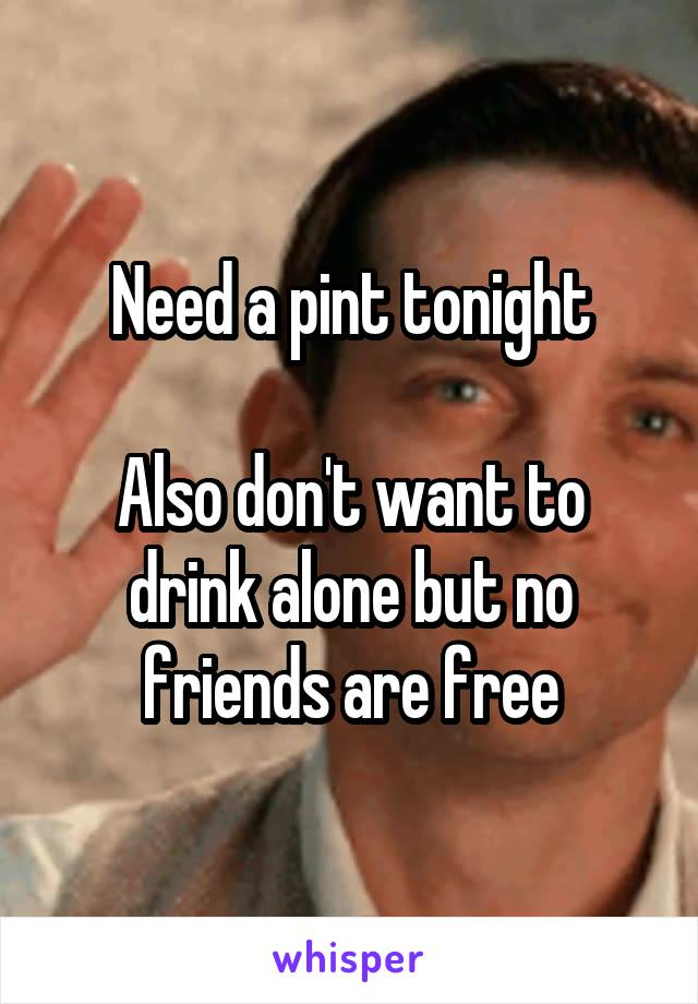 Need a pint tonight  Also don't want to drink alone but no friends are free