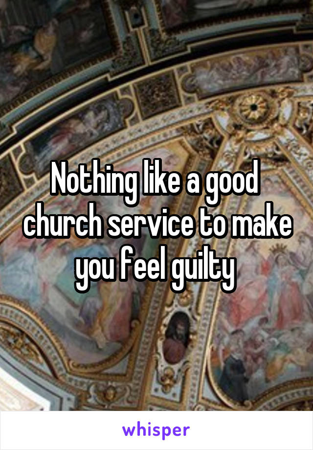 Nothing like a good  church service to make you feel guilty