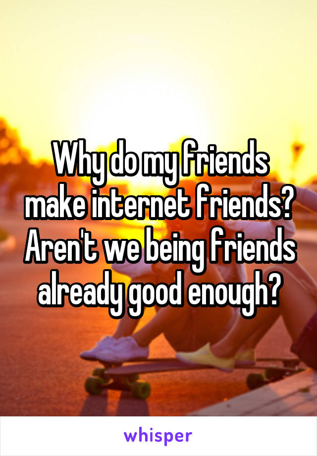 Why do my friends make internet friends? Aren't we being friends already good enough?