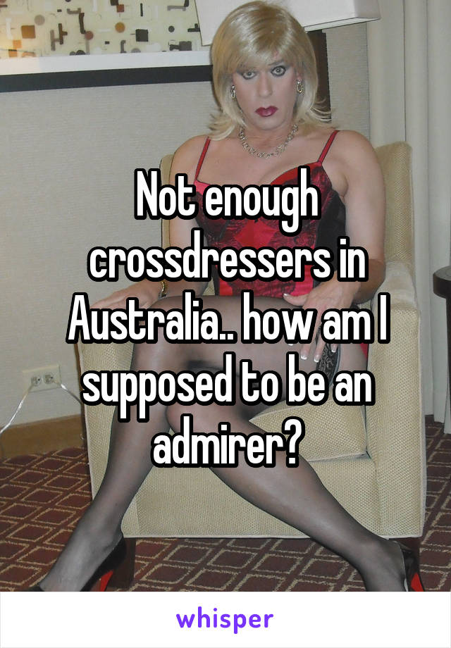 Not enough crossdressers in Australia.. how am I supposed to be an admirer?