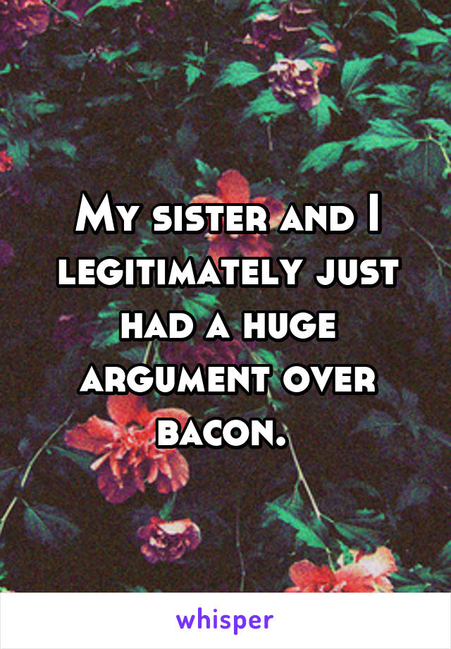 My sister and I legitimately just had a huge argument over bacon.