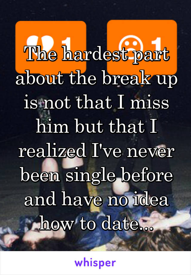 The hardest part about the break up is not that I miss him but that I realized I've never been single before and have no idea how to date...