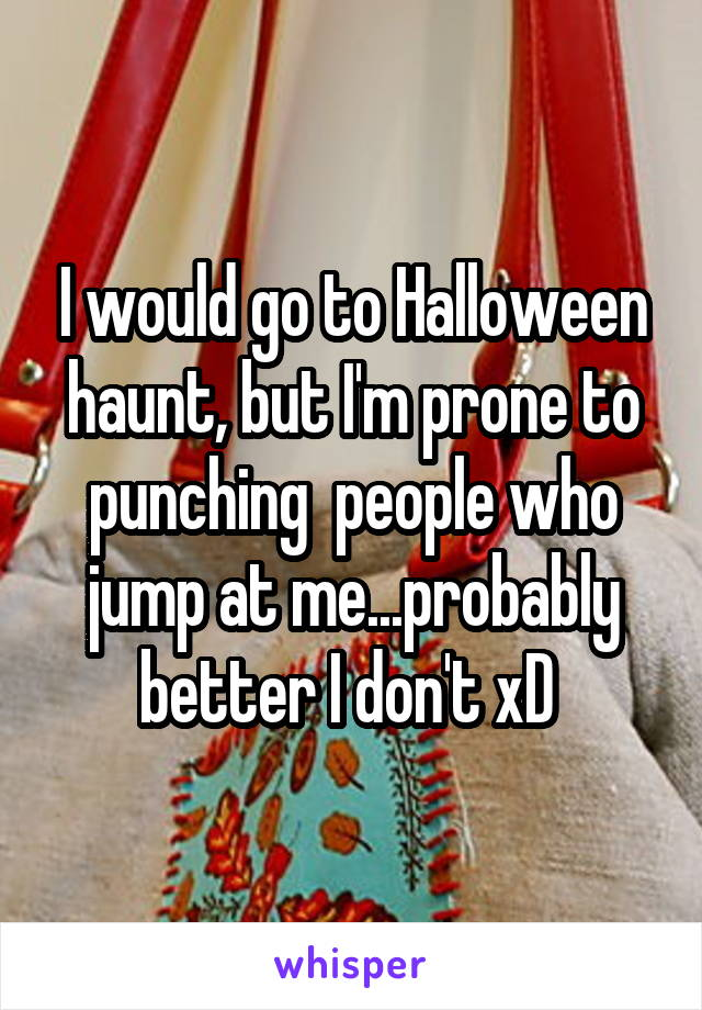 I would go to Halloween haunt, but I'm prone to punching  people who jump at me...probably better I don't xD