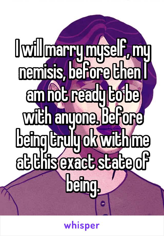 I will marry myself, my nemisis, before then I am not ready to be with anyone. Before being truly ok with me at this exact state of being.