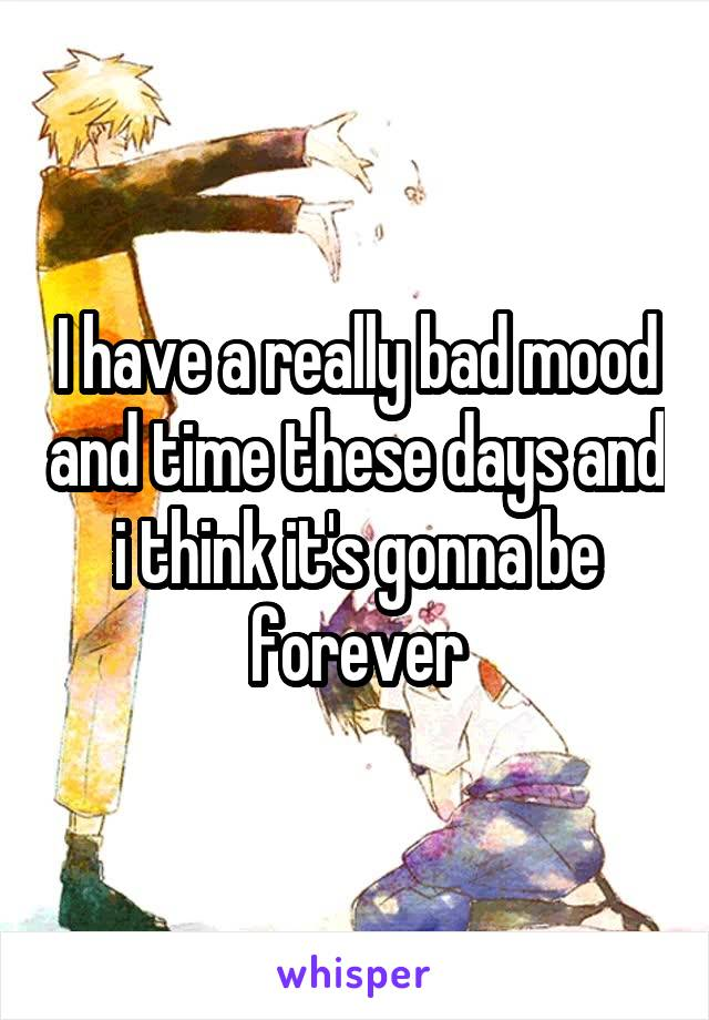 I have a really bad mood and time these days and i think it's gonna be forever